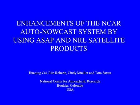 ENHANCEMENTS OF THE NCAR AUTO-NOWCAST SYSTEM BY USING ASAP AND NRL SATELLITE PRODUCTS Huaqing Cai, Rita Roberts, Cindy Mueller and Tom Saxen National Center.
