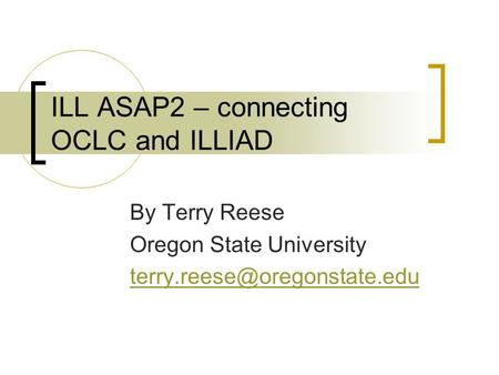ILL ASAP2 – connecting OCLC and ILLIAD By Terry Reese Oregon State University