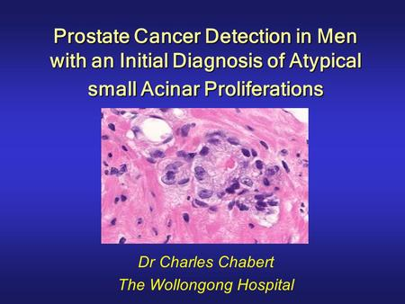 Prostate Cancer Detection in Men with an Initial Diagnosis of Atypical small Acinar Proliferations Dr Charles Chabert The Wollongong Hospital.