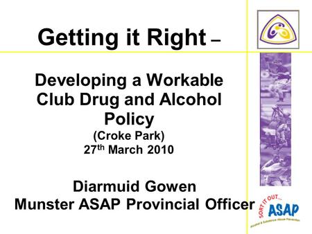 Diarmuid Gowen Munster ASAP Provincial Officer Getting it Right – Developing a Workable Club Drug and Alcohol Policy (Croke Park) 27 th March 2010.