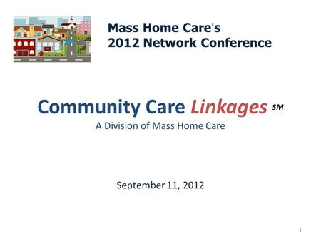 Community Care Linkages SM A Division of Mass Home Care September 11, 2012 1 Mass Home Care ' s 2012 Network Conference.