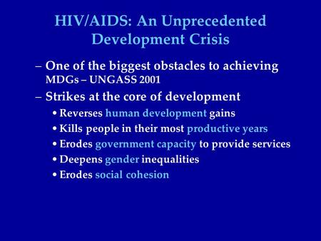 HIV/AIDS: An Unprecedented Development Crisis –One of the biggest obstacles to achieving MDGs – UNGASS 2001 –Strikes at the core of development Reverses.