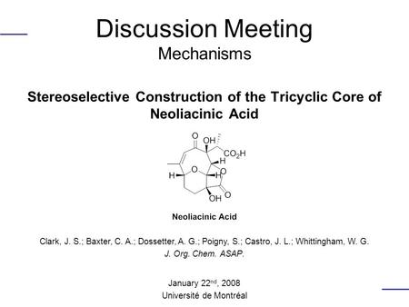 Discussion Meeting Mechanisms Stereoselective Construction of the Tricyclic Core of Neoliacinic Acid Clark, J. S.; Baxter, C. A.; Dossetter, A. G.; Poigny,