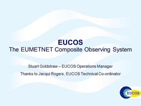 EUCOS The EUMETNET Composite Observing System Stuart Goldstraw – EUCOS Operations Manager Thanks to Jacqui Rogers, EUCOS Technical Co-ordinator.