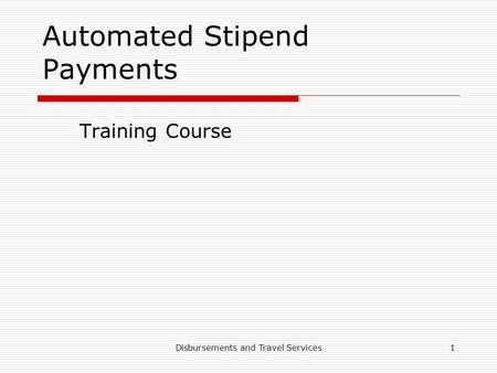 Disbursements and Travel Services1 Automated Stipend Payments Training Course.