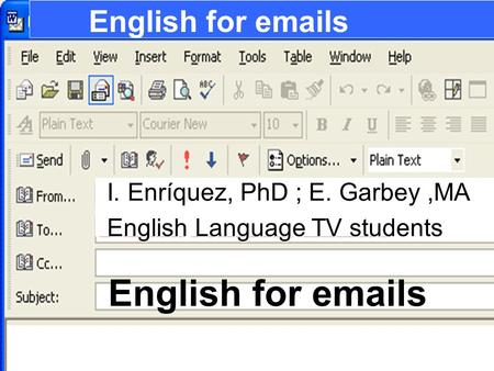 English for emails I. Enríquez, PhD ; E. Garbey,MA I. Enríquez, PhD ; E. Garbey,MA English Language TV students English Language TV students.