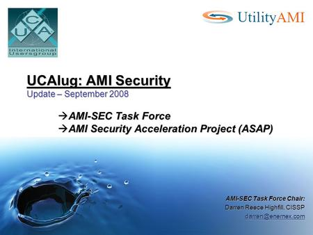UCAIug: AMI Security Update – September 2008  AMI-SEC Task Force  AMI Security Acceleration Project (ASAP) AMI-SEC Task Force Chair: Darren Reece Highfill,
