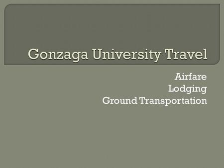 Airfare Lodging Ground Transportation.  Currently, the university uses two vendors for airfare: Travel Leaders and Egencia Corporate Travel.