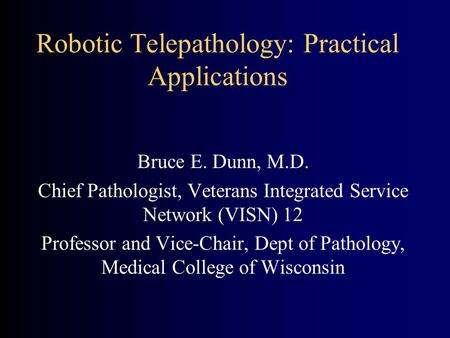 Robotic Telepathology: Practical Applications Bruce E. Dunn, M.D. Chief Pathologist, Veterans Integrated Service Network (VISN) 12 Professor and Vice-Chair,