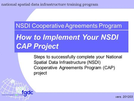 Vers. 201203 national spatial data infrastructure training program How to Implement Your NSDI CAP Project NSDI Cooperative Agreements Program Steps to.