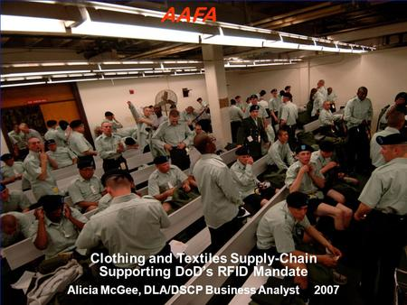Clothing and Textiles Supply-Chain Supporting DoD's RFID Mandate Alicia McGee, DLA/DSCP Business Analyst 2007 AAFA.