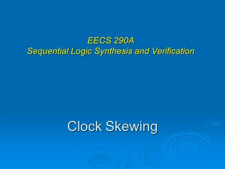 Clock Skewing EECS 290A Sequential Logic Synthesis and Verification.