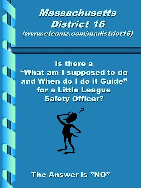 "Is there a ""What am I supposed to do and When do I do it Guide"" for a Little League Safety Officer? Massachusetts District 16 (www.eteamz.com/madistrict16)"