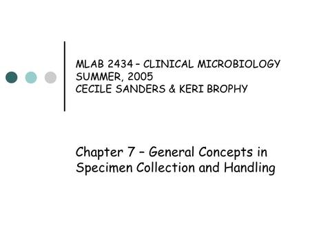 MLAB 2434 – CLINICAL MICROBIOLOGY SUMMER, 2005 CECILE SANDERS & KERI BROPHY Chapter 7 – General Concepts in Specimen Collection and Handling.
