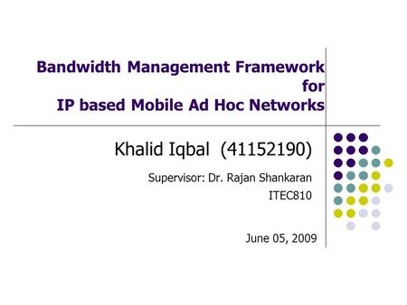 Bandwidth Management Framework for IP based Mobile Ad Hoc Networks Khalid Iqbal (41152190) Supervisor: Dr. Rajan Shankaran ITEC810 June 05, 2009.