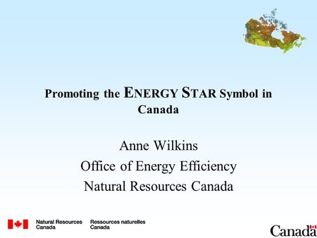 Promoting the E NERGY S TAR Symbol in Canada Anne Wilkins Office of Energy Efficiency Natural Resources Canada.