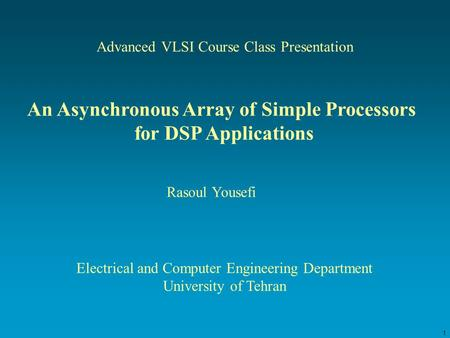 1 Advanced VLSI Course Class Presentation An Asynchronous Array of Simple Processors for DSP Applications Rasoul Yousefi Electrical and Computer Engineering.
