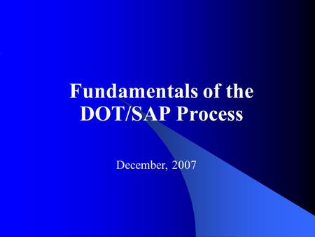Fundamentals of the DOT/SAP Process December, 2007.