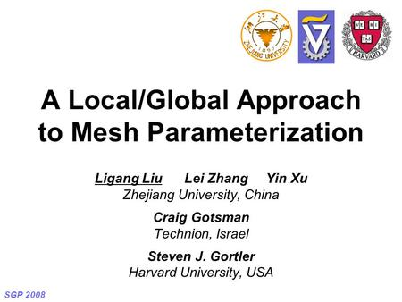 SGP 2008 A Local/Global Approach to Mesh Parameterization Ligang Liu Lei Zhang Yin Xu Zhejiang University, China Craig Gotsman Technion, Israel Steven.
