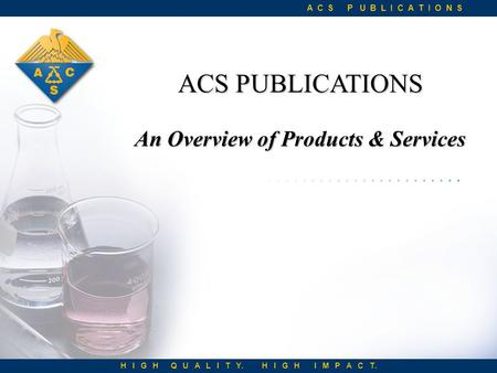 ACS PUBLICATIONS An Overview of Products & Services A C S P U B L I C A T I O N S H I G H Q U A L I T Y. H I G H I M P A C T.