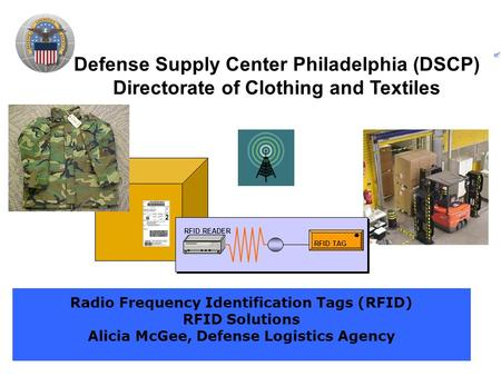 Defense Supply Center Philadelphia (DSCP) Directorate of Clothing and Textiles Radio Frequency Identification Tags (RFID) RFID Solutions Alicia McGee,