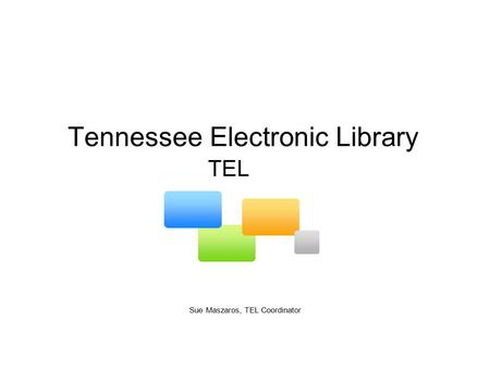 Tennessee Electronic Library Sue Maszaros, TEL Coordinator TEL.