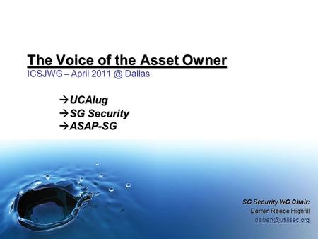 The Voice of the Asset Owner ICSJWG – April Dallas  UCAIug  SG Security  ASAP-SG SG Security WG Chair: Darren Reece Highfill