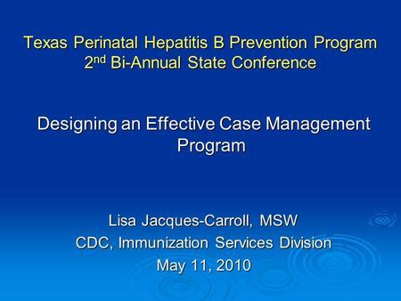 Texas Perinatal Hepatitis B Prevention Program 2 nd Bi-Annual State Conference Designing an Effective Case Management Program Lisa Jacques-Carroll, MSW.