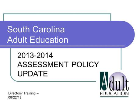South Carolina Adult Education 2013-2014 ASSESSMENT POLICY UPDATE Directors' Training – 08/22/13.