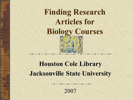 Finding Research Articles for Biology Courses Houston Cole Library Jacksonville State University 2007.