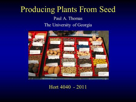Hort 4040 - 2011 Paul A. Thomas The University of Georgia Producing Plants From Seed.