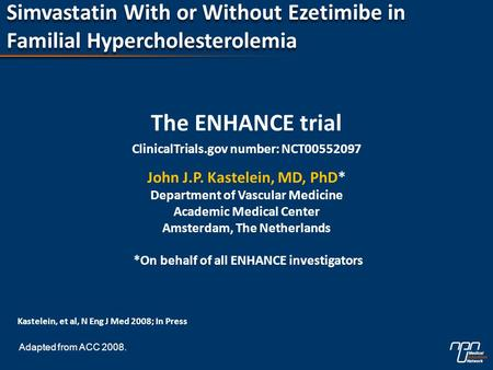 Simvastatin With or Without Ezetimibe in Familial Hypercholesterolemia The ENHANCE trial ClinicalTrials.gov number: NCT00552097 John J.P. Kastelein, MD,