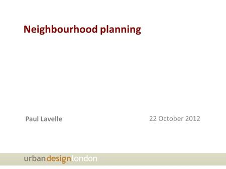 Neighbourhood planning Paul Lavelle 22 October 2012.