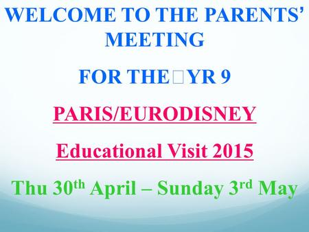 WELCOME TO THE PARENTS' MEETING FOR THEYR 9 PARIS/EURODISNEY Educational Visit 2015 Thu 30 th April – Sunday 3 rd May.