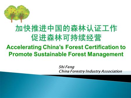 Shi Feng China Forestry Industry Association Accelerating China's Forest Certification to Promote Sustainable Forest Management.