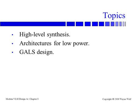 Modern VLSI Design 4e: Chapter 8 Copyright  2008 Wayne Wolf Topics High-level synthesis. Architectures for low power. GALS design.