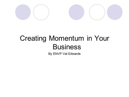 Creating Momentum in Your Business By ENVP Val Edwards.