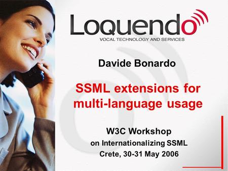 SSML extensions for multi-language usage Davide Bonardo W3C Workshop on Internationalizing SSML Crete, 30-31 May 2006.