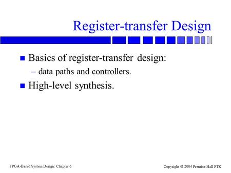 FPGA-Based System Design: Chapter 6 Copyright  2004 Prentice Hall PTR Register-transfer Design n Basics of register-transfer design: –data paths and controllers.