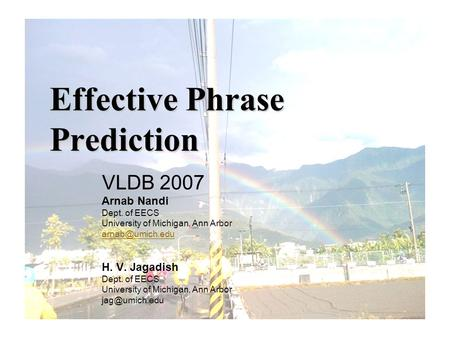 Effective Phrase Prediction VLDB 2007 Arnab Nandi Dept. of EECS University of Michigan, Ann Arbor H. V. Jagadish Dept. of EECS University.