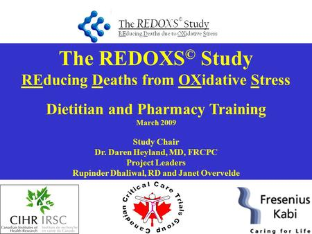 The REDOXS © Study REducing Deaths from OXidative Stress Dietitian and Pharmacy Training March 2009 Study Chair Dr. Daren Heyland, MD, FRCPC Project Leaders.