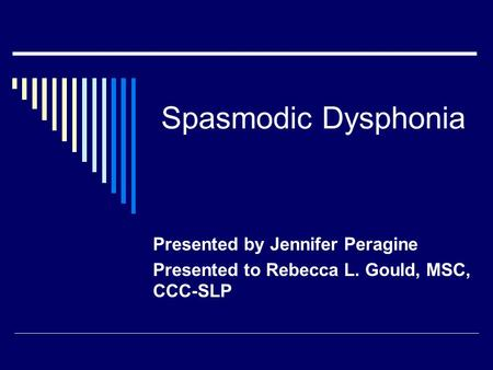 Spasmodic Dysphonia Presented by Jennifer Peragine Presented to Rebecca L. Gould, MSC, CCC-SLP.