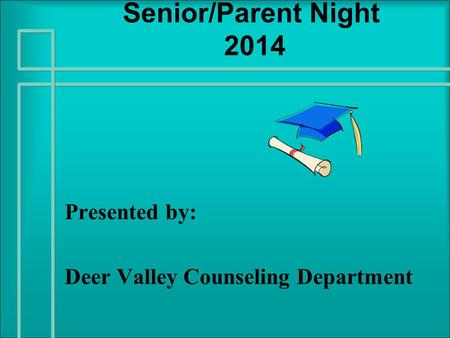 Senior/Parent Night 2014 Presented by: Deer Valley Counseling Department.