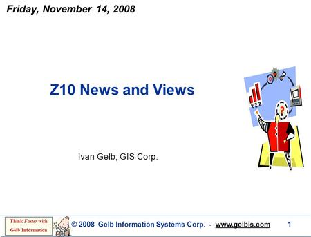© 2008 Gelb Information Systems Corp. - www.gelbis.com 1 Think Faster with Gelb Information Ivan Gelb, GIS Corp. Z10 News and Views Friday, November 14,