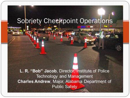 "Sobriety Checkpoint Operations L. R. ""Bob"" Jacob, Director, Institute of Police Technology and Management Charles Andrew, Major, Alabama Department of."