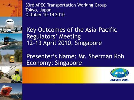 33rd APEC Transportation Working Group Tokyo, Japan October 10-14 2010 Key Outcomes of the Asia-Pacific Regulators' Meeting 12-13 April 2010, Singapore.