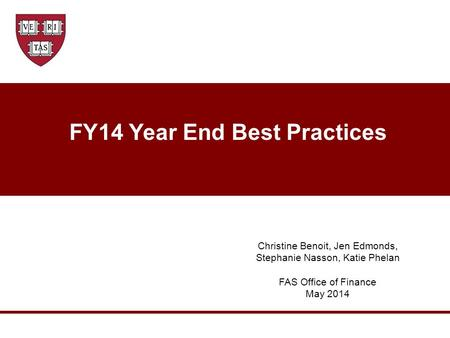 FY14 Year End Best Practices Christine Benoit, Jen Edmonds, Stephanie Nasson, Katie Phelan FAS Office of Finance May 2014.