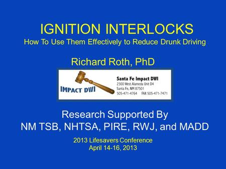 IGNITION INTERLOCKS How To Use Them Effectively to Reduce Drunk Driving Richard Roth, PhD 2013 Lifesavers Conference April 14-16, 2013 Research Supported.