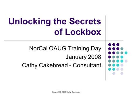Copyright © 2008 Cathy Cakebread Unlocking the Secrets of Lockbox NorCal OAUG Training Day January 2008 Cathy Cakebread - Consultant.