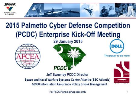 2015 Palmetto Cyber Defense Competition (PCDC) Enterprise Kick-Off Meeting 29 January 2015 Jeff Sweeney PCDC Director Space and Naval Warfare Systems Center.